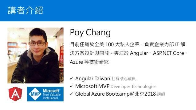 講者介紹 Poy Chang 目前任職於全美 100 大私人企業,負責企業內部 IT 解 決方案設計與開發,專注於 Angular、ASP.NET Core、 Azure 等技術研究 ✓ Angular Taiwan 社群核心成員 ✓ Micr...