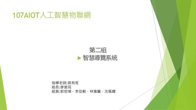 107AIOT人工智慧物聯網 第二組  智慧導覽系統 指導老師:裴有恆 組長:廖崑岡 組員:郭恕瑋、李佳勳、林雅蘭、沈佩嫺