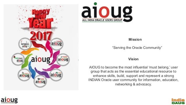 """Mission """"Serving the Oracle Community"""" Vision AIOUG to become the most influential 'must belong,' user group that acts as ..."""