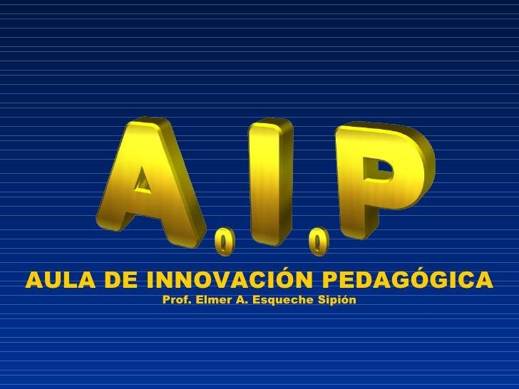 AULA DE INNOVACIÓN PEDAGÓGICA Prof. Elmer A. Esqueche Sipión
