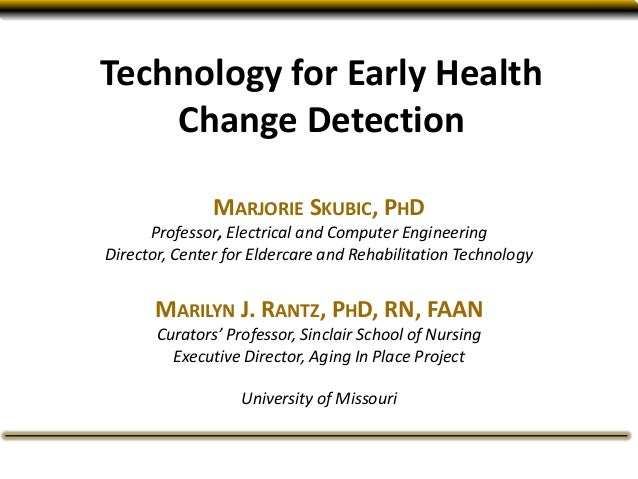 Technology for Early Health Change Detection MARJORIE SKUBIC, PHD Professor, Electrical and Computer Engineering Director,...