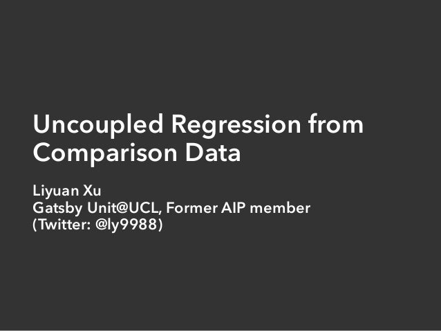 Uncoupled Regression from Comparison Data Liyuan Xu Gatsby Unit@UCL, Former AIP member (Twitter: @ly9988)