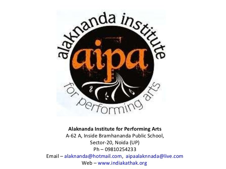 Alaknanda Institute for Performing Arts A-62 A, Inside Bramhananda Public School, Sector-20, Noida (UP) Ph – 09810254233 E...