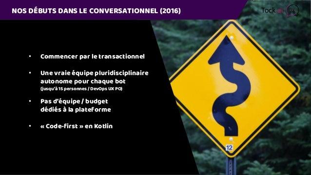 NOS DÉBUTS DANS LE CONVERSATIONNEL (2016) • Commencer par le transactionnel • Une vraie équipe pluridisciplinaire autonome...