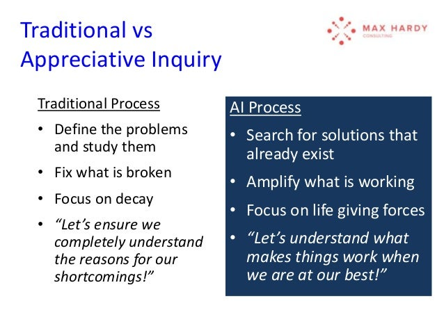 """appreciative inquiry vs traditional approach Ai is not a """"top down"""" or """"bottom up"""" change process, but rather a """"whole system""""  approach  pdf traditional deficit based vs ai strengths based change  strategy  most importantly, the topics (usually three to five for an inquiry)  represent  and the beginning of an ongoing creation of an """"appreciative  learning culture."""