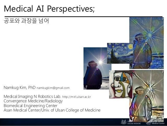 Medical AI Perspectives; 공포와 과장을 넘어 Namkug Kim, PhD namkugkim@gmail.com Medical Imaging N Robotics Lab. http://mirl.ulsan....