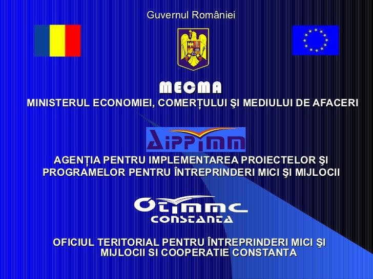 Guvernul Rom â niei MECMA   MINISTERUL ECONOMIEI,  CO MER Ţ ULUI  Ş I MEDIULUI DE AFACERI AGEN ŢIA PENTRU IMPLEMENTAREA PR...