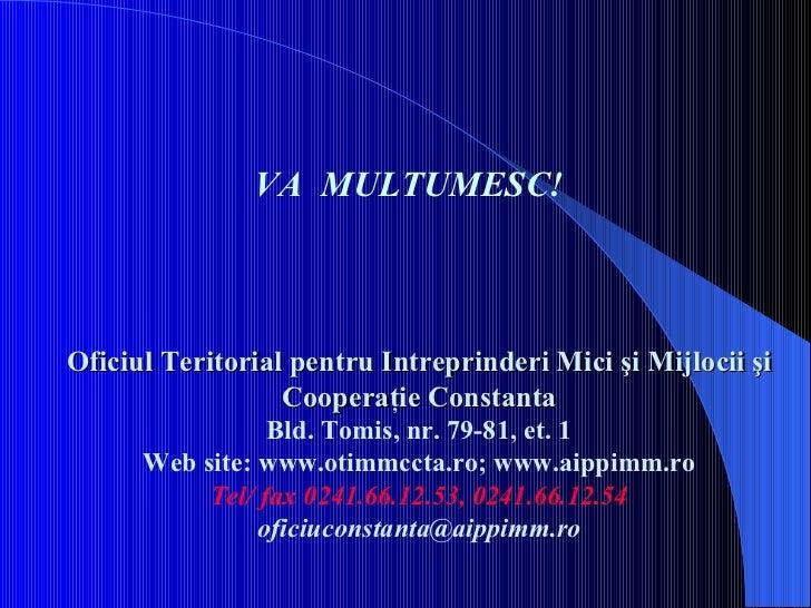 Oficiul Teritorial pentru Intreprinderi Mici şi Mijlocii şi Cooperaţie Constanta Bld. Tomis, nr. 79-81, et. 1 Web site: ww...