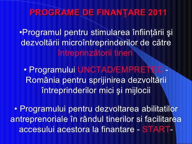 PROGRAME DE FINANŢARE  2011 <ul><li>• Programul pentru stimularea înfiinţării şi dezvoltării microîntreprinderilor de cătr...