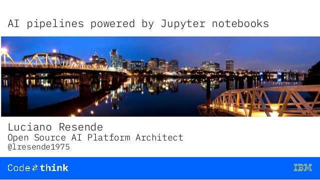 AI pipelines powered by Jupyter notebooks Luciano Resende Open Source AI Platform Architect @lresende1975