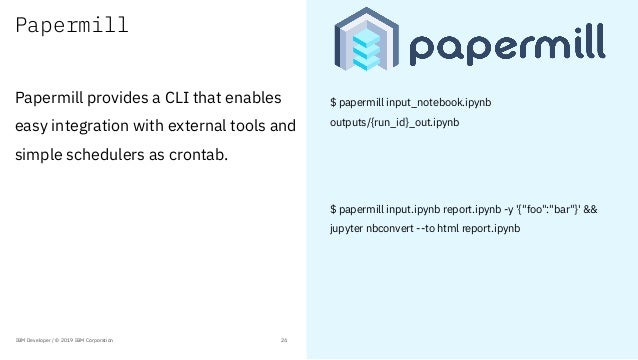 Papermill Papermill provides a CLI that enables easy integration with external tools and simple schedulers as crontab. IBM...