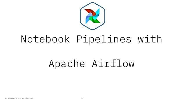 Notebook Pipelines with Apache Airflow 25IBM Developer / © 2019 IBM Corporation