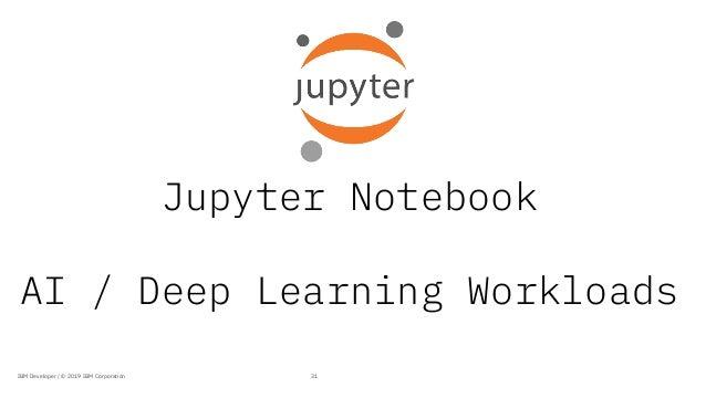 Jupyter Notebook AI / Deep Learning Workloads 31IBM Developer / © 2019 IBM Corporation