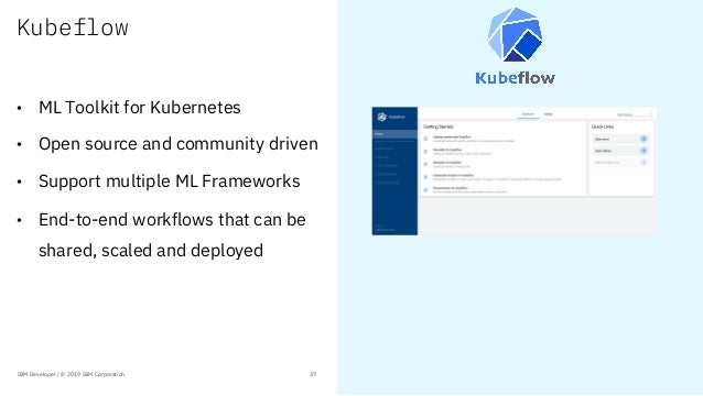 Kubeflow • ML Toolkit for Kubernetes • Open source and community driven • Support multiple ML Frameworks • End-to-end work...