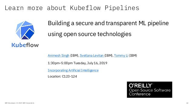 Learn more about Kubeflow Pipelines IBM Developer / © 2019 IBM Corporation 44 Building a secure and transparent ML pipelin...