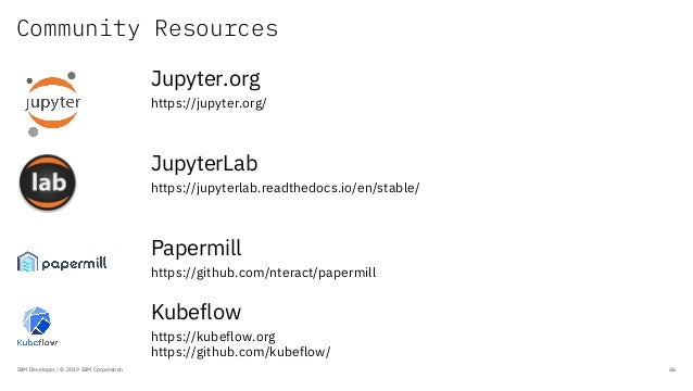 Community Resources IBM Developer / © 2019 IBM Corporation 46 Jupyter.org https://jupyter.org/ JupyterLab https://jupyterl...