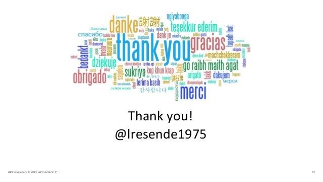 Thank you! @lresende1975 47IBM Developer / © 2019 IBM Corporation