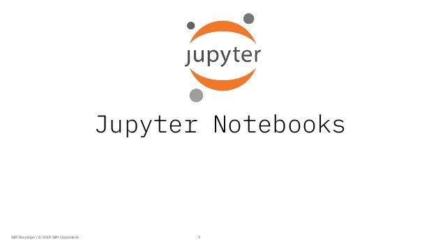 Jupyter Notebooks 9IBM Developer / © 2019 IBM Corporation