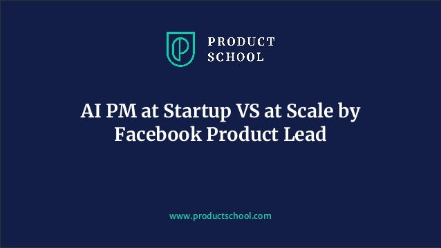 www.pro u ts hool. om AI PM at Startup VS at Scale by Facebook Product Lead