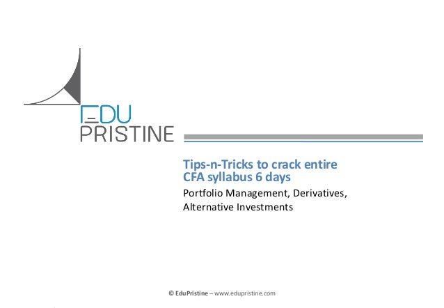 Tips-n-Tricks to crack entire CFA syllabus 6 days Portfolio Management, Derivatives, Alternative Investments  © EduPristin...