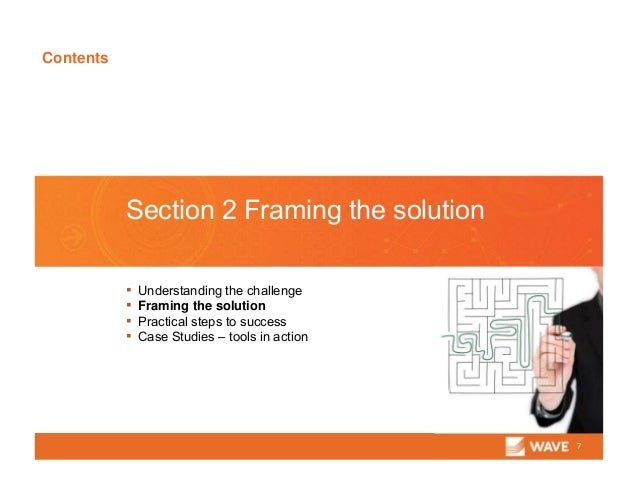 Contents 7 Section 2 Framing the solution ▪ Understanding the challenge ▪ Framing the solution ▪ Practical steps to succes...
