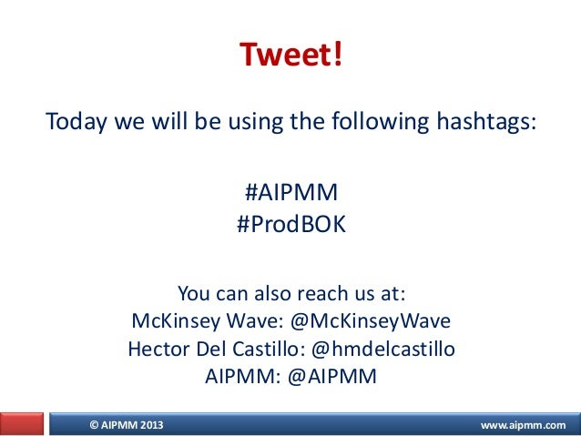 © AIPMM 2013 www.aipmm.com Today we will be using the following hashtags: #AIPMM #ProdBOK You can also reach us at: McKins...
