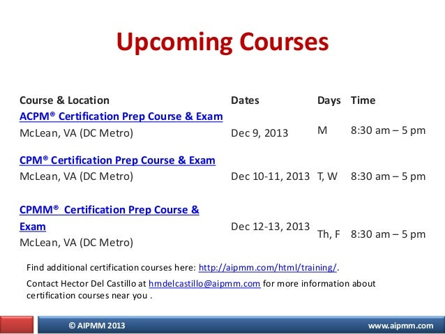 © AIPMM 2013 www.aipmm.com Upcoming Courses Course & Location Dates Days Time ACPM® Certification Prep Course & Exam McLea...