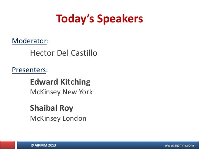 © AIPMM 2013 www.aipmm.com Today's Speakers Moderator: Hector Del Castillo Presenters: Edward Kitching McKinsey New York S...