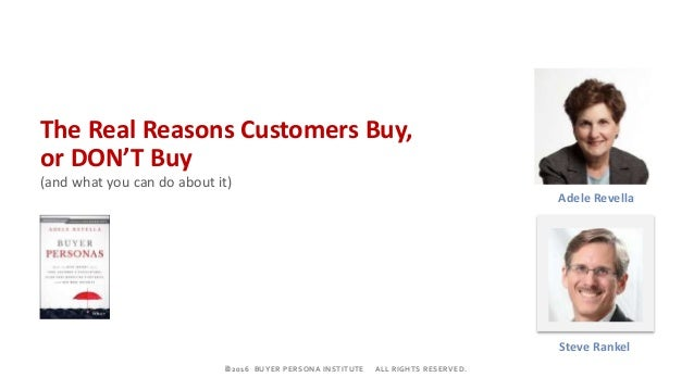 ©2016 BUYER PERSONA INSTITUTE ALL RIGHTS RESERVED. Adele Revella The Real Reasons Customers Buy, or DON'T Buy (and what y...