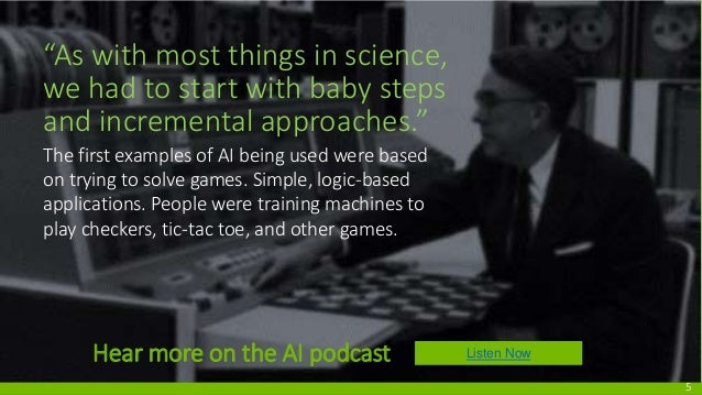 The first examples of AI being used were based on trying to solve games. Simple, logic-based applications. People were tra...