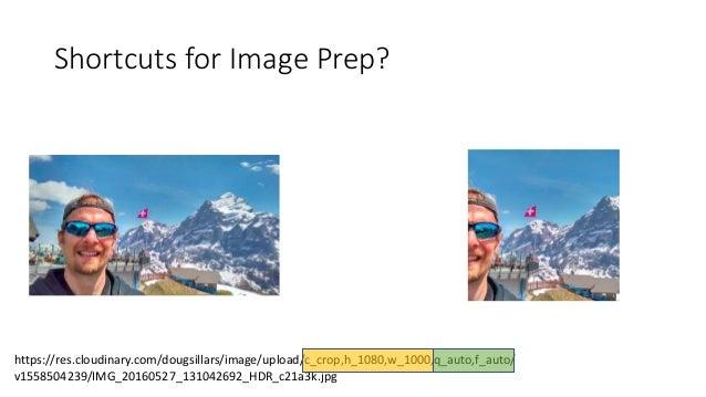Shortcuts for Image Prep? https://res.cloudinary.com/dougsillars/image/upload/c_crop,h_1080,w_1000,q_auto,f_auto/ v1558504...