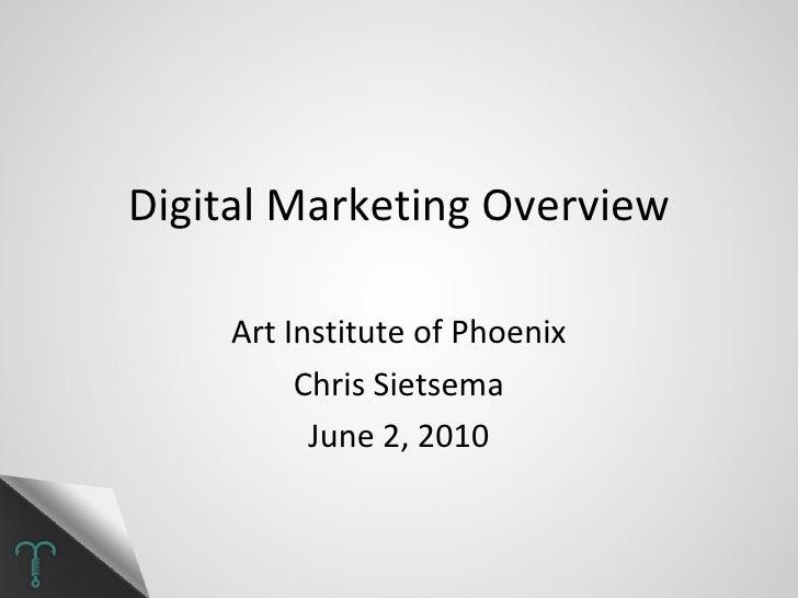 Digital Marketing Overview Art Institute of Phoenix Chris Sietsema June 2, 2010