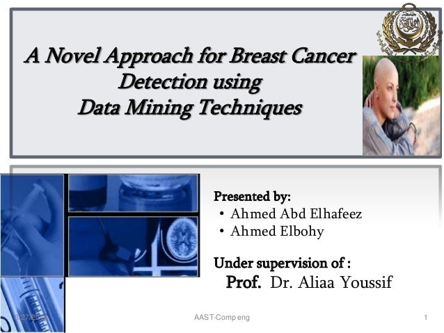 A Novel Approach for Breast Cancer Detection using Data Mining Techniques Presented by: • Ahmed Abd Elhafeez • Ahmed Elboh...