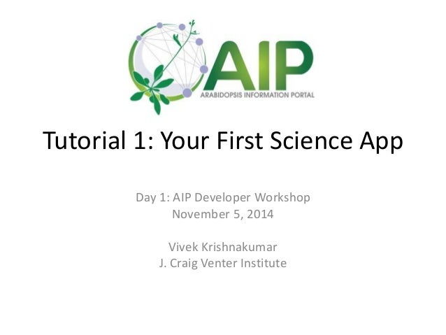 Tutorial 1: Your First Science App  Day 1: AIP Developer Workshop  November 5, 2014  Vivek Krishnakumar  J. Craig Venter I...