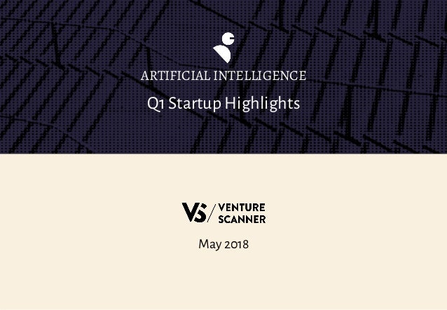 Q1 Startup Highlights ARTIFICIAL INTELLIGENCE May 2018