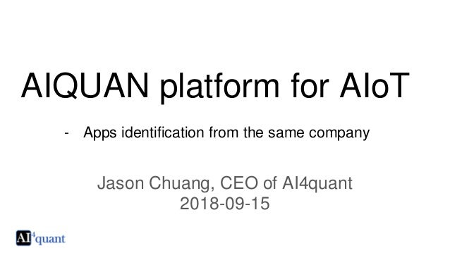 AIQUAN platform for AIoT - Apps identification from the same company Jason Chuang, CEO of AI4quant 2018-09-15