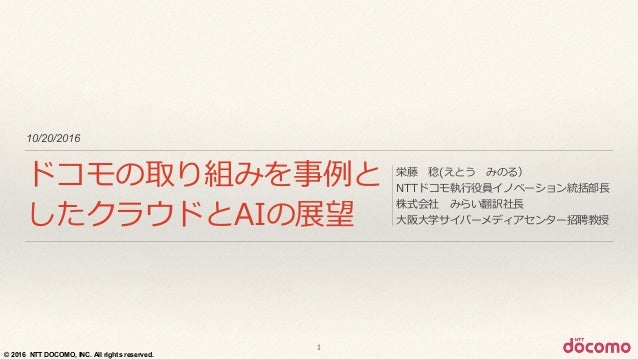 © 2016 NTT DOCOMO, INC. All rights reserved. 10/20/2016 ドコモの取り組みを事例例と したクラウドとAIの展望 栄藤 稔(えとう みのる)  NTTドコモ執⾏行行役員イノベーション統括...