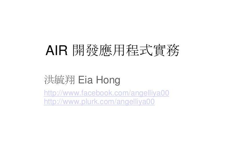 AIR 開發應用程式實務洪毓翔 Eia Honghttp://www.facebook.com/angelliya00http://www.plurk.com/angelliya00