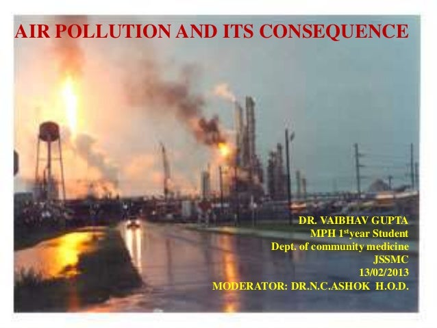 AIR POLLUTION AND ITS CONSEQUENCE DR. VAIBHAV GUPTA MPH 1styear Student Dept. of community medicine JSSMC 13/02/2013 MODER...