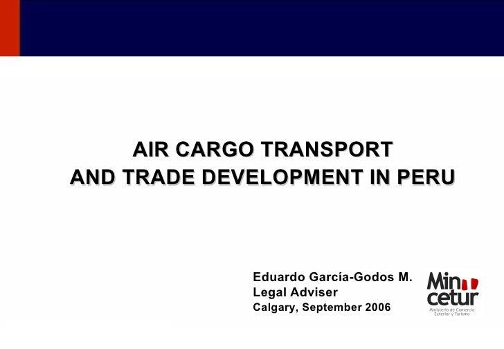 AIR CARGO TRANSPORT AND TRADE DEVELOPMENT IN PERU Eduardo García-Godos M. Legal Adviser Calgary, September 2006