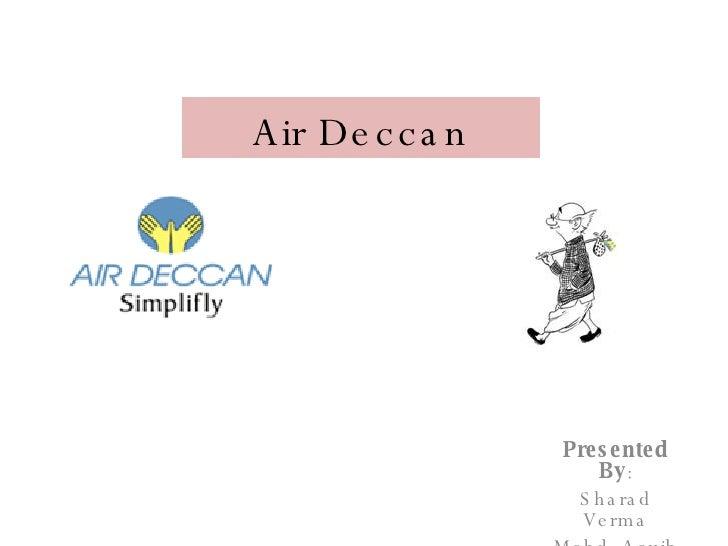 Air Deccan Presented By : Sharad Verma Mohd. Aquib