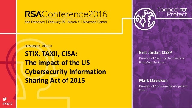 SESSION ID: #RSAC Mark Davidson STIX, TAXII, CISA: The impact of the US Cybersecurity Information Sharing Act of 2015 AIR-...