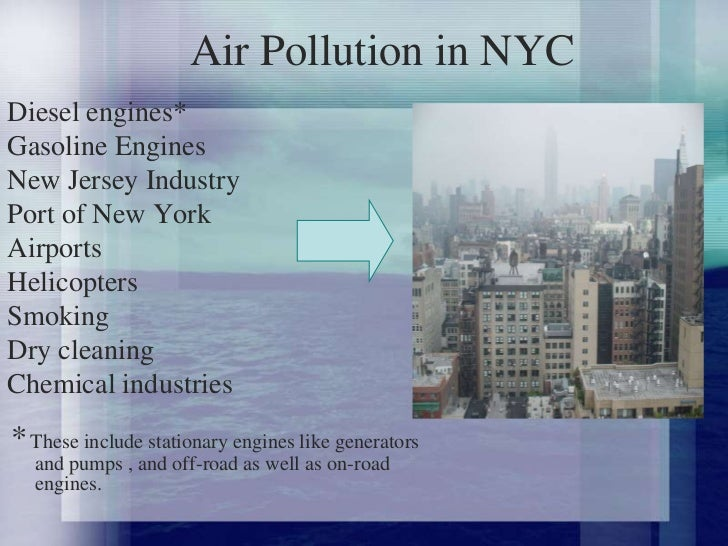 pollution in new york Environmental issues in new york city are affected by the city's size, density, abundant public transportation infrastructure, and location at the mouth of the hudson river new york's population density has environmental pros and cons it facilitates the highest mass transit use in the united states, but also concentrates pollution gasoline consumption in the city is at the rate the.