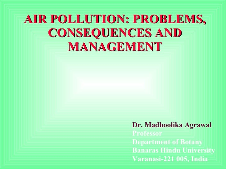 AIR POLLUTION: PROBLEMS, CONSEQUENCES AND MANAGEMENT Dr. Madhoolika Agrawal Professor Department of Botany Banaras Hindu U...