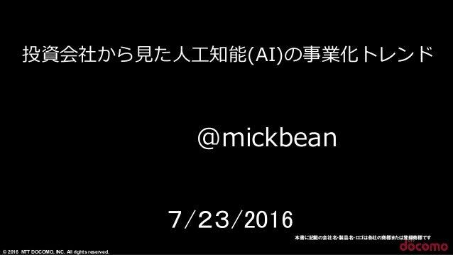 © 2016 NTT DOCOMO, INC. All rights reserved. 投資会社から⾒見見た⼈人⼯工知能(AI)の事業化トレンド  1 7/23/2016本書に記載の会社名・製品名・ロゴは各社の商標または登録商標です @mi...
