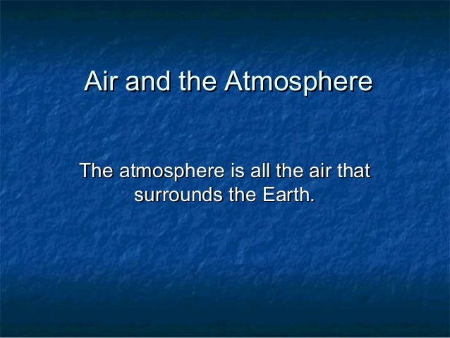 Air and the AtmosphereAir and the Atmosphere The atmosphere is all the air thatThe atmosphere is all the air that surround...