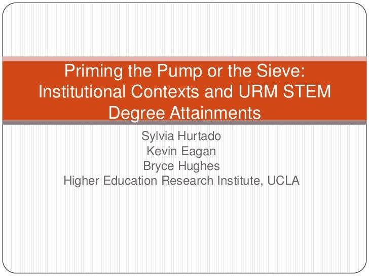 Priming the Pump or the Sieve:Institutional Contexts and URM STEM           Degree Attainments                Sylvia Hurta...