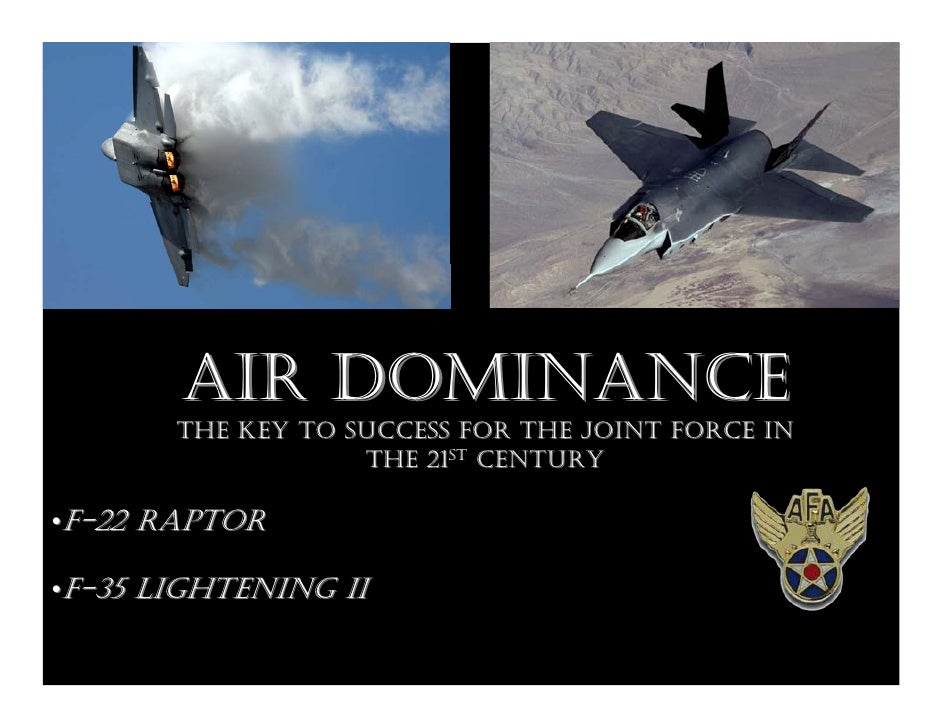 AIR DOMINANCE        THE KEY TO SUCCESS FOR THE JOINT FORCE IN                    THE 21ST CENTURY  •F-22 RAPTOR  •F-35 LI...