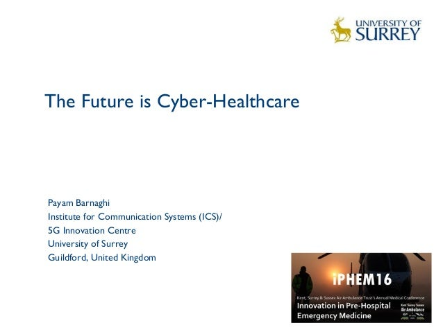 The Future is Cyber-Healthcare 1 Payam Barnaghi Institute for Communication Systems (ICS)/ 5G Innovation Centre University...