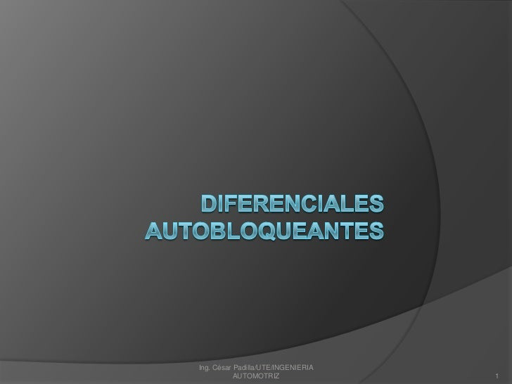 DIFERENCIALES AUTOBLOQUEANTES<br />1<br />Ing. César Padilla/UTE/INGENIERIA AUTOMOTRIZ<br />